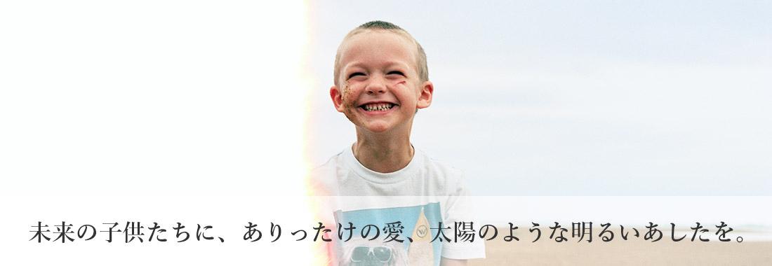 未来の子供たちに、ありったけの愛、太陽のような明るいあしたを。