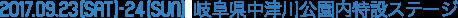 2017.09.23 [SAT] - 09.24 [SUN] 岐阜県中津川公園内特設ステージ